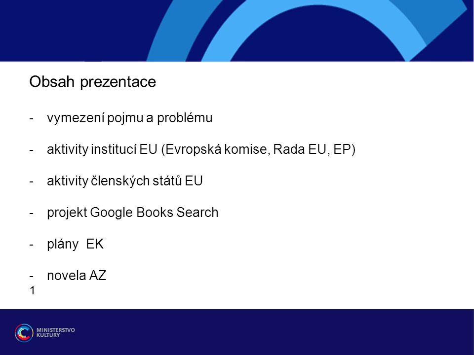 Obsah prezentace -vymezení pojmu a problému -aktivity institucí EU (Evropská komise, Rada EU, EP) -aktivity členských států EU -projekt Google Books Search -plány EK -novela AZ 1