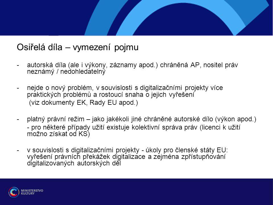 Osiřelá díla – vymezení pojmu -autorská díla (ale i výkony, záznamy apod.) chráněná AP, nositel práv neznámý / nedohledatelný - nejde o nový problém, v souvislosti s digitalizačními projekty více praktických problémů a rostoucí snaha o jejich vyřešení (viz dokumenty EK, Rady EU apod.) -platný právní režim – jako jakékoli jiné chráněné autorské dílo (výkon apod.) - pro některé případy užití existuje kolektivní správa práv (licenci k užití možno získat od KS) -v souvislosti s digitalizačními projekty - úkoly pro členské státy EU: vyřešení právních překážek digitalizace a zejména zpřístupňování digitalizovaných autorských děl