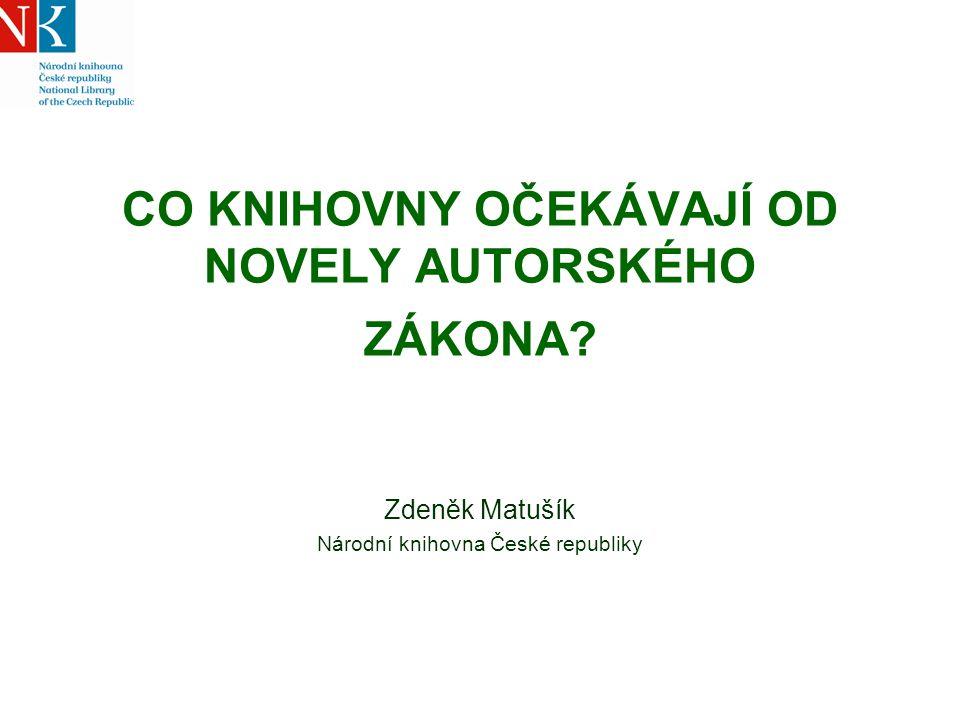CO KNIHOVNY OČEKÁVAJÍ OD NOVELY AUTORSKÉHO ZÁKONA? Zdeněk Matušík Národní knihovna České republiky