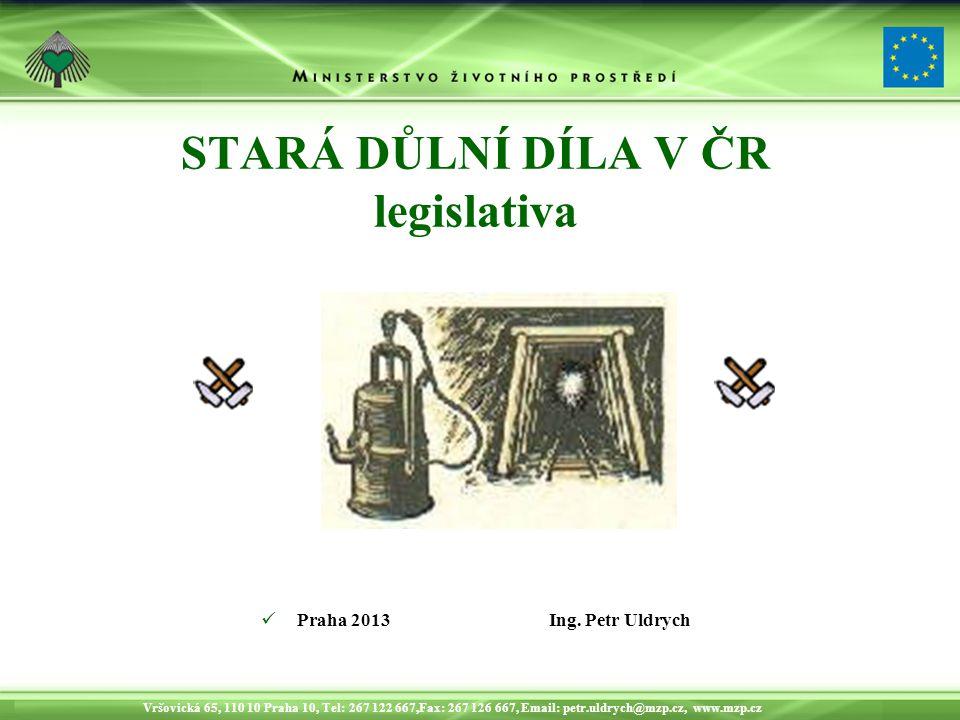 Vršovická 65, 110 10 Praha 10, Tel: 267 122 667,Fax: 267 126 667, Email: petr.uldrych@mzp.cz, www.mzp.cz STARÁ DŮLNÍ DÍLA V ČR legislativa Praha 2013Ing.