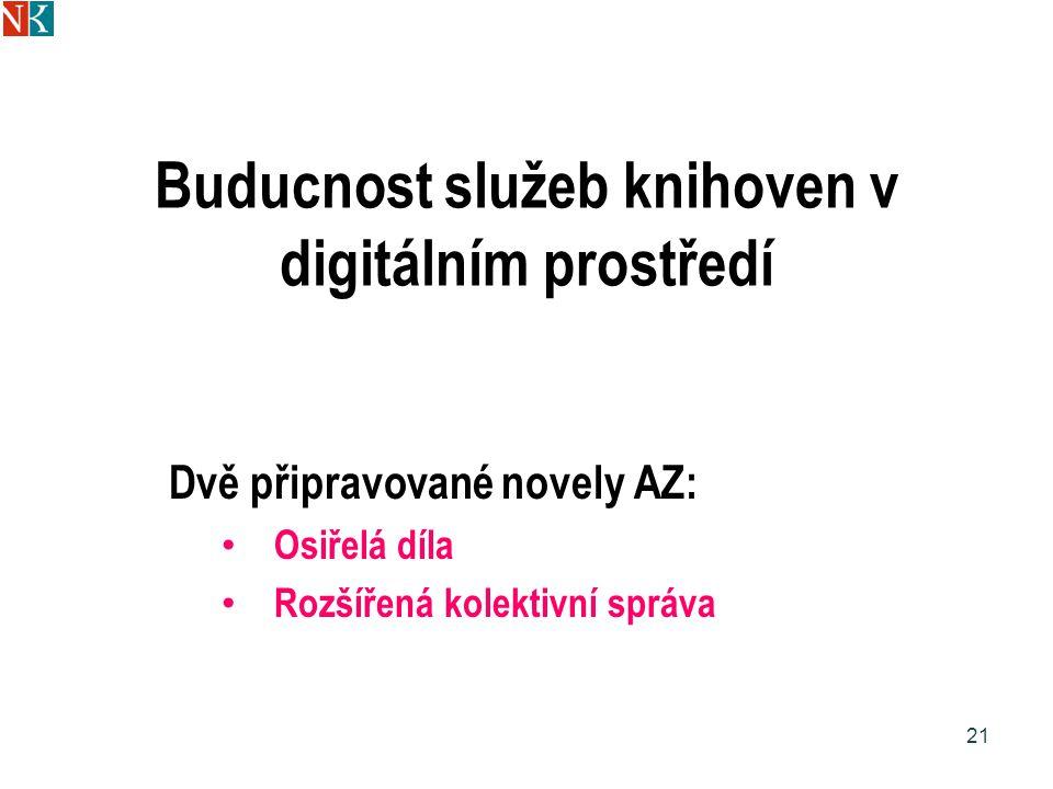 Buducnost služeb knihoven v digitálním prostředí Dvě připravované novely AZ: Osiřelá díla Rozšířená kolektivní správa 21