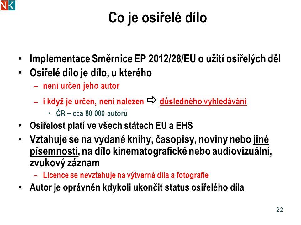 Co je osiřelé dílo Implementace Směrnice EP 2012/28/EU o užití osiřelých děl Osiřelé dílo je dílo, u kterého – není určen jeho autor – i když je určen, není nalezen  důsledného vyhledávání ČR – cca 80 000 autorů Osiřelost platí ve všech státech EU a EHS Vztahuje se na vydané knihy, časopisy, noviny nebo jiné písemnosti, na dílo kinematografické nebo audiovizuální, zvukový záznam – Licence se nevztahuje na výtvarná díla a fotografie Autor je oprávněn kdykoli ukončit status osiřelého díla 22