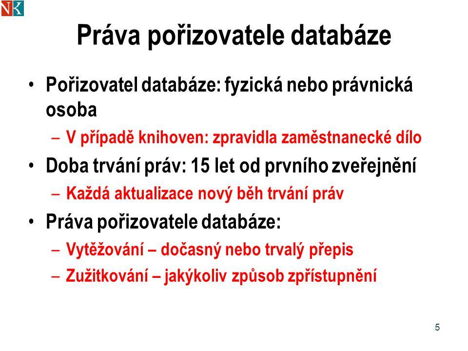 Práva pořizovatele databáze Pořizovatel databáze: fyzická nebo právnická osoba – V případě knihoven: zpravidla zaměstnanecké dílo Doba trvání práv: 15 let od prvního zveřejnění – Každá aktualizace nový běh trvání práv Práva pořizovatele databáze: – Vytěžování – dočasný nebo trvalý přepis – Zužitkování – jakýkoliv způsob zpřístupnění 5