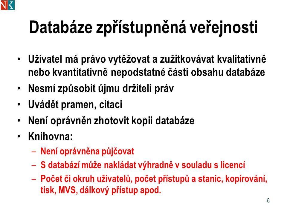 Databáze zpřístupněná veřejnosti Uživatel má právo vytěžovat a zužitkovávat kvalitativně nebo kvantitativně nepodstatné části obsahu databáze Nesmí způsobit újmu držiteli práv Uvádět pramen, citaci Není oprávněn zhotovit kopii databáze Knihovna: – Není oprávněna půjčovat – S databází může nakládat výhradně v souladu s licencí – Počet či okruh uživatelů, počet přístupů a stanic, kopírování, tisk, MVS, dálkový přístup apod.