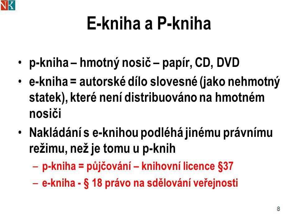 E-kniha a P-kniha p-kniha – hmotný nosič – papír, CD, DVD e-kniha = autorské dílo slovesné (jako nehmotný statek), které není distribuováno na hmotném nosiči Nakládání s e-knihou podléhá jinému právnímu režimu, než je tomu u p-knih – p-kniha = půjčování – knihovní licence §37 – e-kniha - § 18 právo na sdělování veřejnosti 8