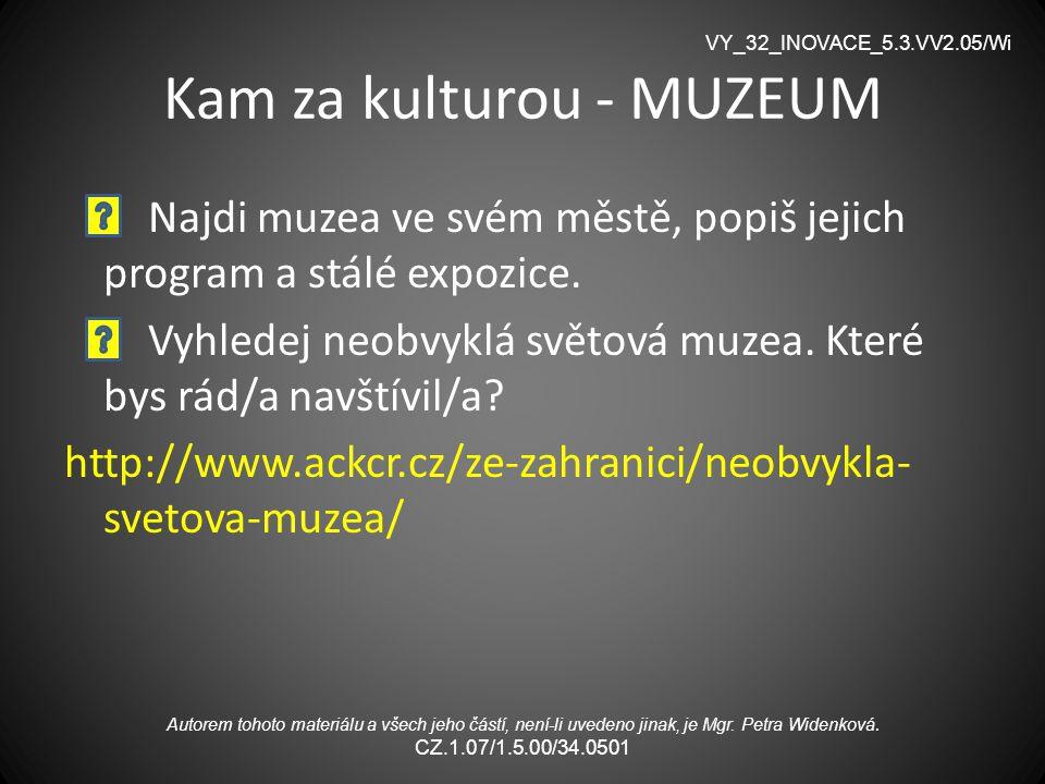 Kam za kulturou - MUZEUM Najdi muzea ve svém městě, popiš jejich program a stálé expozice. Vyhledej neobvyklá světová muzea. Které bys rád/a navštívil