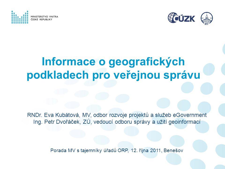 Informace o geografických podkladech pro veřejnou správu Porada MV s tajemníky úřadů ORP, 12. října 2011, Benešov RNDr. Eva Kubátová, MV, odbor rozvoj