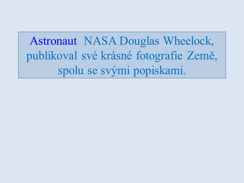 Astronaut NASA Douglas Wheelock, publikoval své krásné fotografie Země, spolu se svými popiskami.