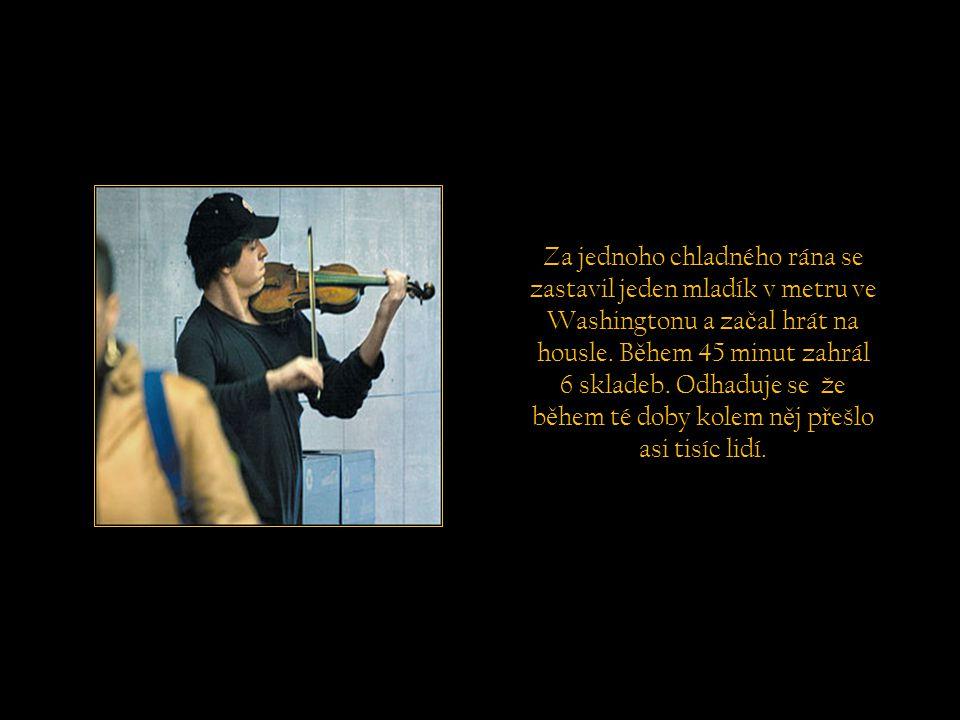 Výsledek tohoto experimentu by mohl být tento: Když nemáme č as se na chvíli zastavit a poslechnout nejkrásn ě jší hudbu v interpretaci výborného houslisty, o jaké další krásy se p ř ipravujeme b ě hem našeho života?