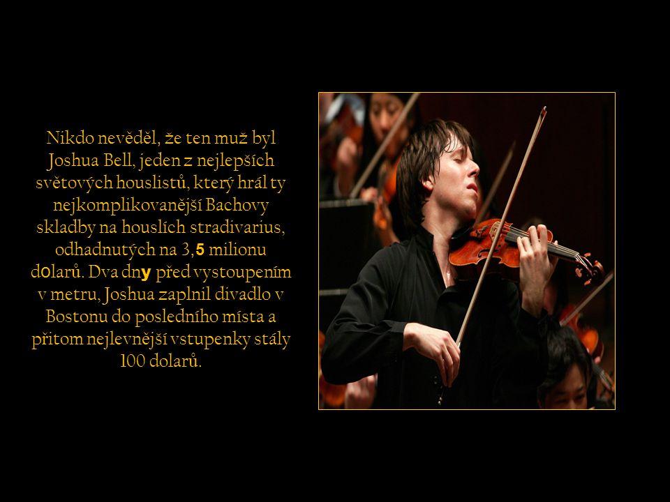 Nikdo nev ě d ě l, že ten muž byl Joshua Bell, jeden z nejlepších sv ě tových houslist ů, který hrál ty nejkomplikovan ě jší Bachovy skladby na houslích stradivarius, odhadnutých na 3, 5 milionu d o lar ů.