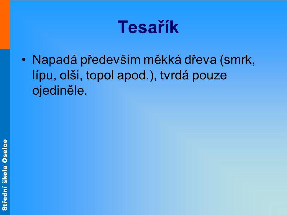 Střední škola Oselce Tesařík Napadá především měkká dřeva (smrk, lípu, olši, topol apod.), tvrdá pouze ojediněle.