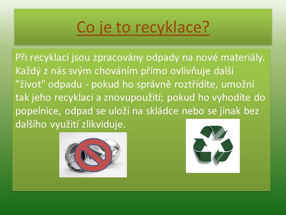 Co je to recyklace? Při recyklaci jsou zpracovány odpady na nové materiály. Každý z nás svým chováním přímo ovlivňuje další