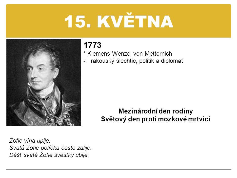 15. KVĚTNA 1773 * Klemens Wenzel von Metternich -rakouský šlechtic, politik a diplomat Mezinárodní den rodiny Světový den proti mozkové mrtvici Žofie