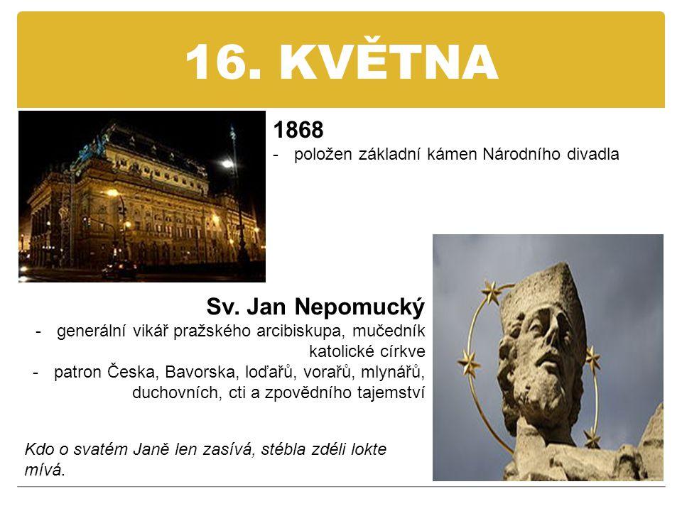 16. KVĚTNA 1868 -položen základní kámen Národního divadla Sv. Jan Nepomucký -generální vikář pražského arcibiskupa, mučedník katolické církve -patron