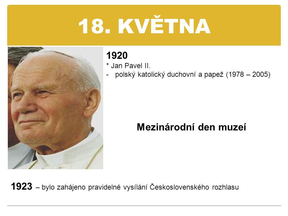 18. KVĚTNA 1920 * Jan Pavel II. -polský katolický duchovní a papež (1978 – 2005) 1923 – bylo zahájeno pravidelné vysílání Československého rozhlasu Me
