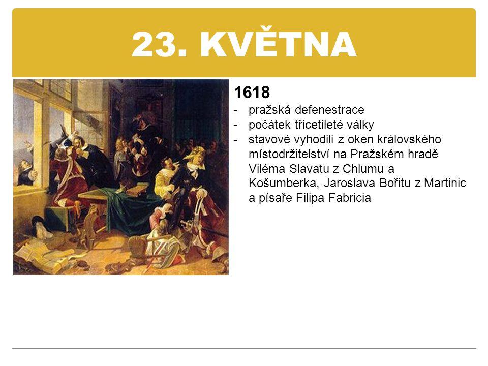 23. KVĚTNA 1618 -pražská defenestrace -počátek třicetileté války -stavové vyhodili z oken královského místodržitelství na Pražském hradě Viléma Slavat