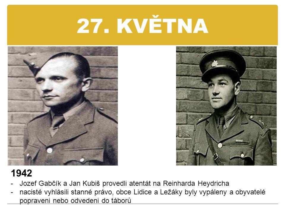 27. KVĚTNA 1942 -Jozef Gabčík a Jan Kubiš provedli atentát na Reinharda Heydricha -nacisté vyhlásili stanné právo, obce Lidice a Ležáky byly vypáleny