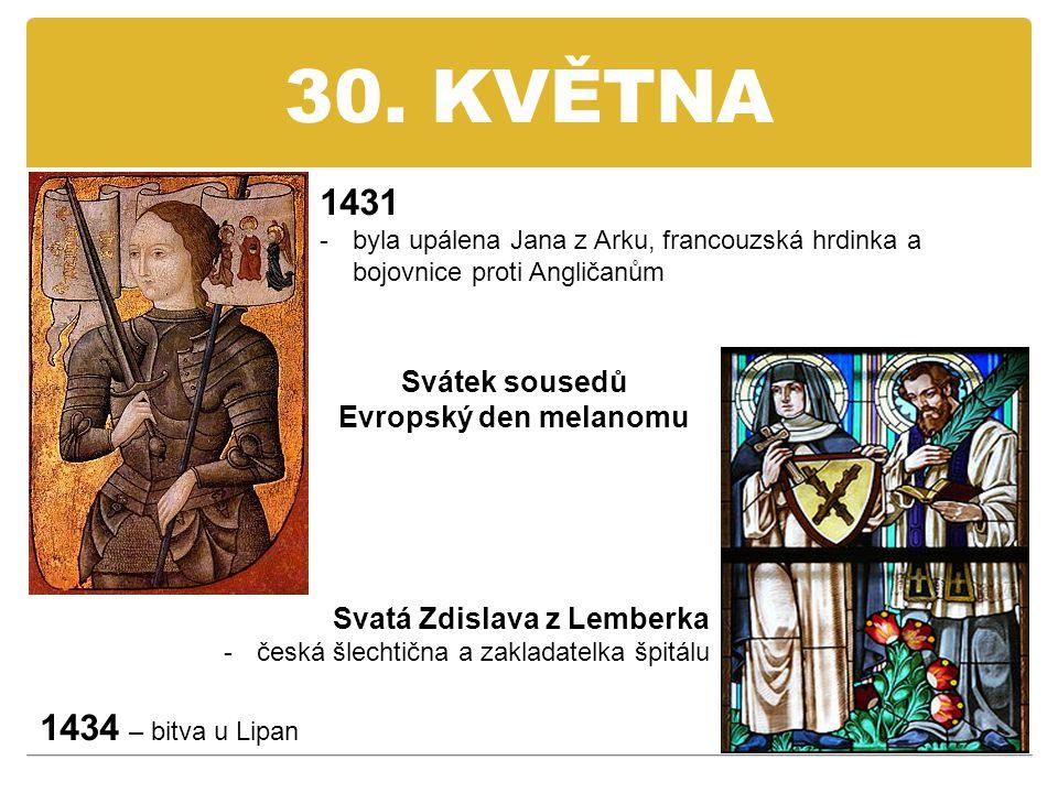 30. KVĚTNA 1431 -byla upálena Jana z Arku, francouzská hrdinka a bojovnice proti Angličanům Svatá Zdislava z Lemberka -česká šlechtična a zakladatelka