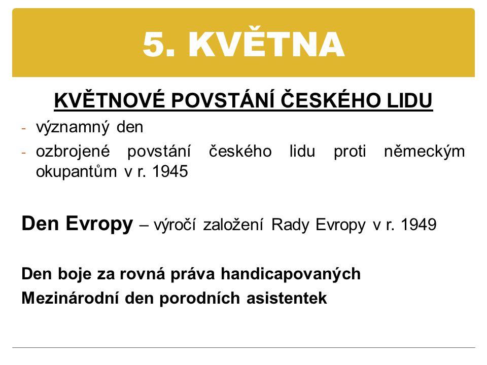 5. KVĚTNA KVĚTNOVÉ POVSTÁNÍ ČESKÉHO LIDU - významný den - ozbrojené povstání českého lidu proti německým okupantům v r. 1945 Den Evropy – výročí založ