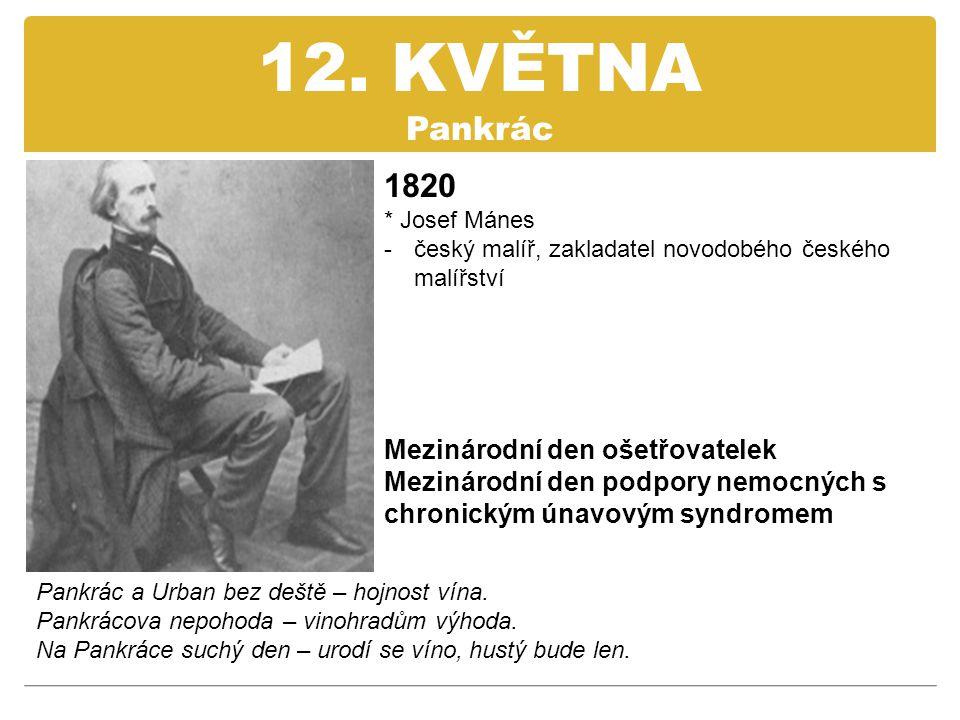 12. KVĚTNA Pankrác 1820 * Josef Mánes -český malíř, zakladatel novodobého českého malířství Mezinárodní den ošetřovatelek Mezinárodní den podpory nemo