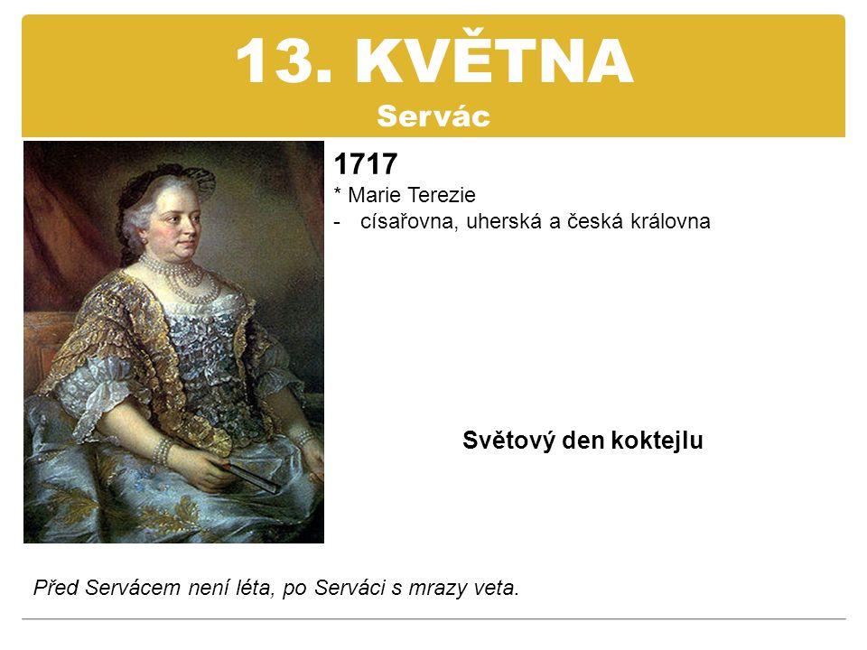 13. KVĚTNA Servác 1717 * Marie Terezie -císařovna, uherská a česká královna Světový den koktejlu Před Servácem není léta, po Serváci s mrazy veta.