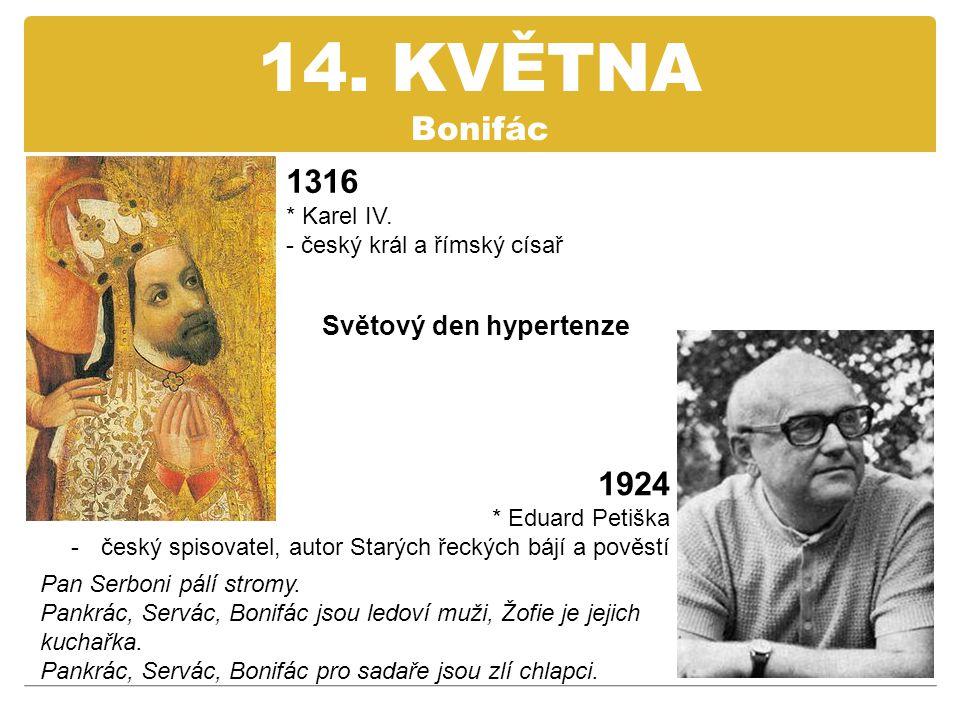 14. KVĚTNA Bonifác 1316 * Karel IV. - český král a římský císař 1924 * Eduard Petiška -český spisovatel, autor Starých řeckých bájí a pověstí Světový