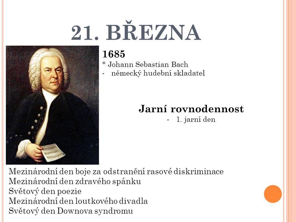 21. BŘEZNA 1685 * Johann Sebastian Bach -německý hudební skladatel Jarní rovnodennost -1. jarní den Mezinárodní den boje za odstranění rasové diskrimi
