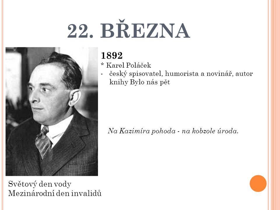 22. BŘEZNA 1892 * Karel Poláček -český spisovatel, humorista a novinář, autor knihy Bylo nás pět Světový den vody Mezinárodní den invalidů Na Kazimíra