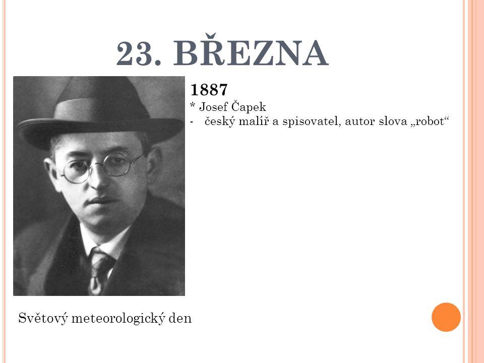 """23. BŘEZNA 1887 * Josef Čapek -český malíř a spisovatel, autor slova """"robot"""" Světový meteorologický den"""