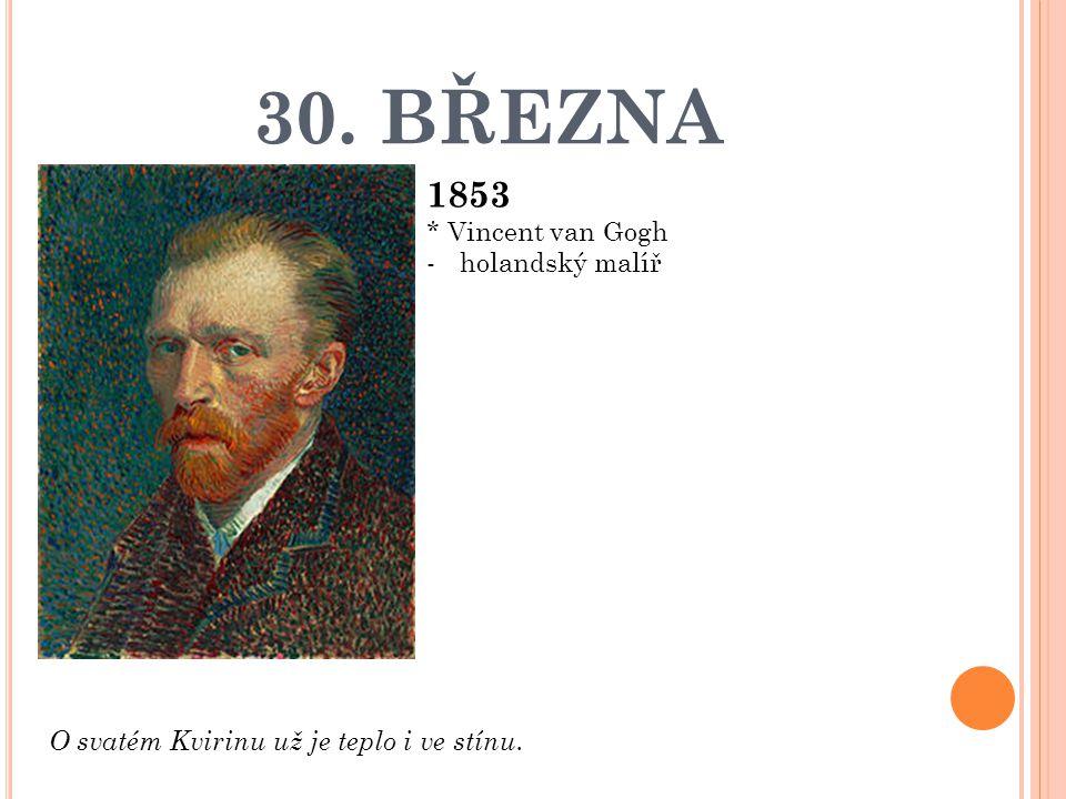 30. BŘEZNA 1853 * Vincent van Gogh -holandský malíř O svatém Kvirinu už je teplo i ve stínu.