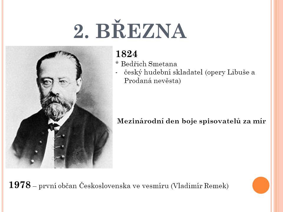 2. BŘEZNA 1824 * Bedřich Smetana -český hudební skladatel (opery Libuše a Prodaná nevěsta) 1978 – první občan Československa ve vesmíru (Vladimír Reme