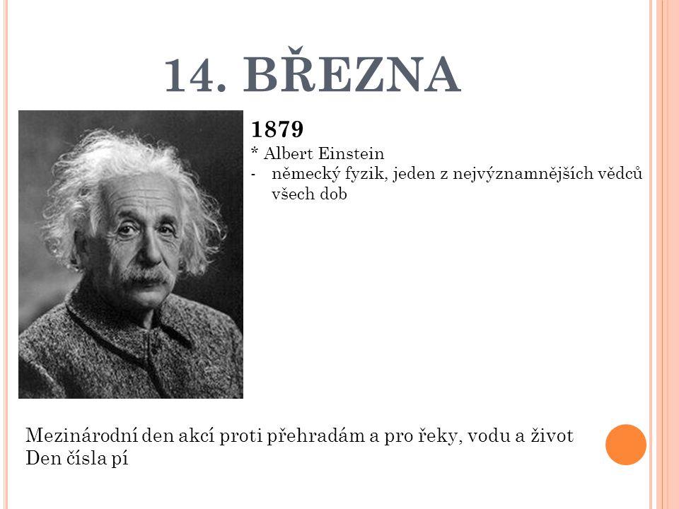 14. BŘEZNA 1879 * Albert Einstein -německý fyzik, jeden z nejvýznamnějších vědců všech dob Mezinárodní den akcí proti přehradám a pro řeky, vodu a živ