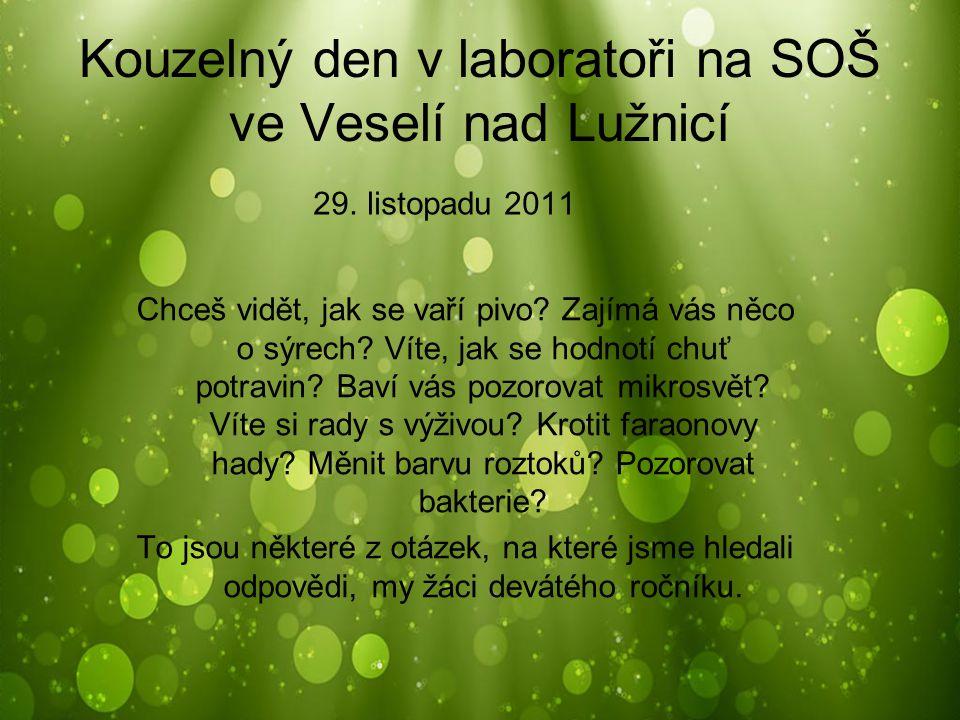 Kouzelný den v laboratoři na SOŠ ve Veselí nad Lužnicí 29. listopadu 2011 Chceš vidět, jak se vaří pivo? Zajímá vás něco o sýrech? Víte, jak se hodnot