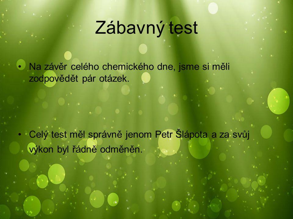 Zábavný test Na závěr celého chemického dne, jsme si měli zodpovědět pár otázek. Celý test měl správně jenom Petr Šlápota a za svůj výkon byl řádně od