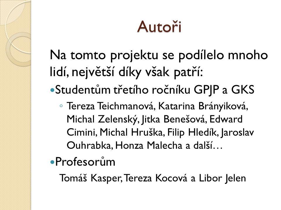Autoři Na tomto projektu se podílelo mnoho lidí, největší díky však patří: Studentům třetího ročníku GPJP a GKS ◦ Tereza Teichmanová, Katarina Brányik