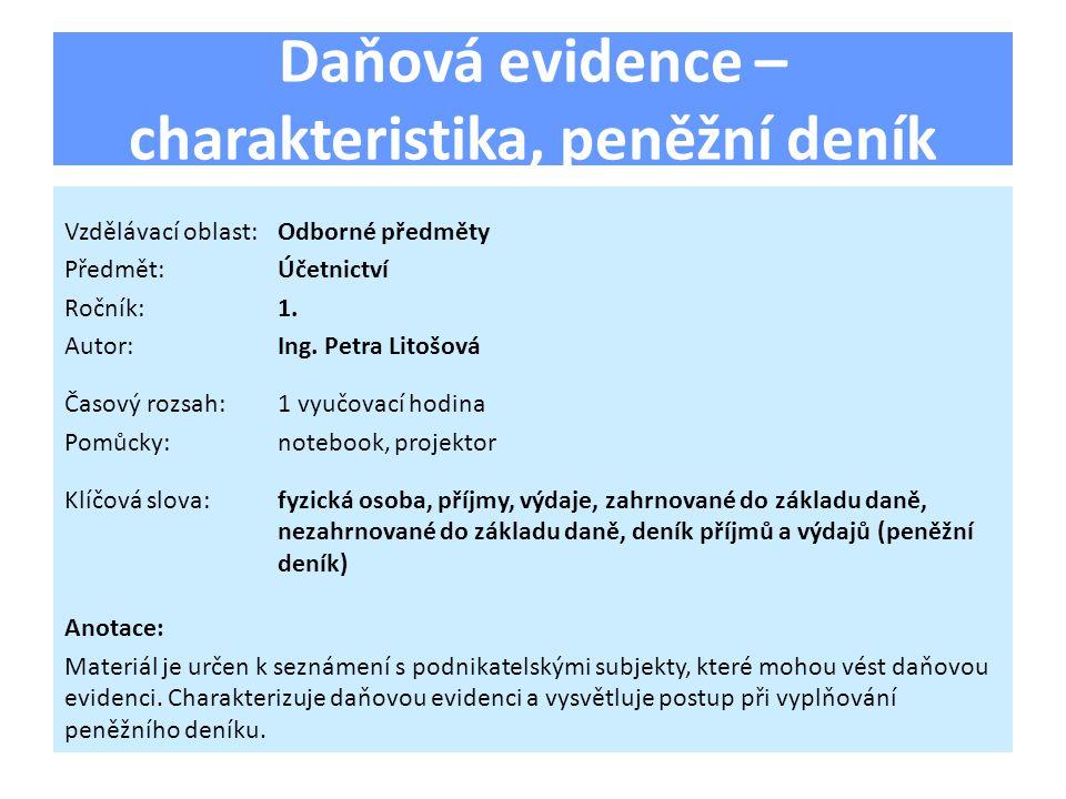 Daňová evidence – charakteristika, peněžní deník Vzdělávací oblast:Odborné předměty Předmět:Účetnictví Ročník:1. Autor:Ing. Petra Litošová Časový rozs