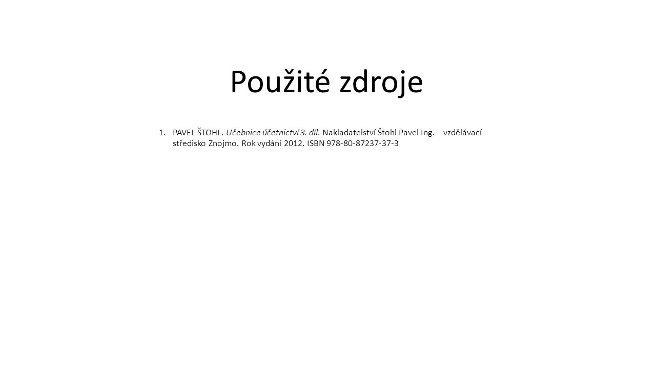 1.PAVEL ŠTOHL. Učebnice účetnictví 3. díl. Nakladatelství Štohl Pavel Ing. – vzdělávací středisko Znojmo. Rok vydání 2012. ISBN 978-80-87237-37-3 Použ