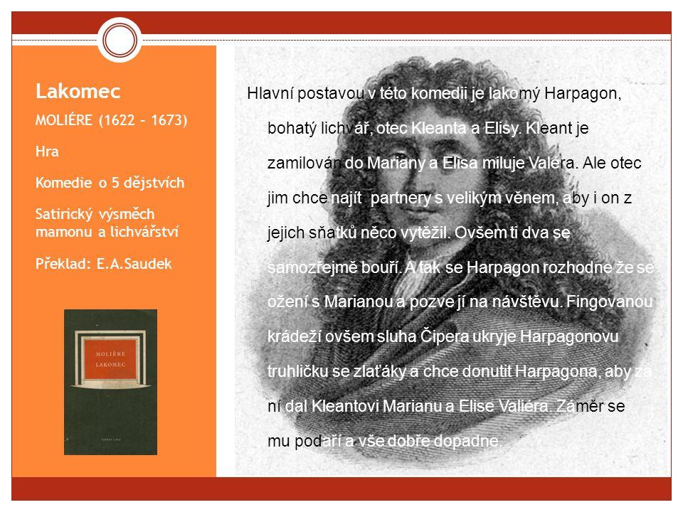 Lakomec MOLIÉRE (1622 – 1673) Hra Komedie o 5 dějstvích Satirický výsměch mamonu a lichvářství Překlad: E.A.Saudek Hlavní postavou v této komedii je lakomý Harpagon, bohatý lichvář, otec Kleanta a Elisy.