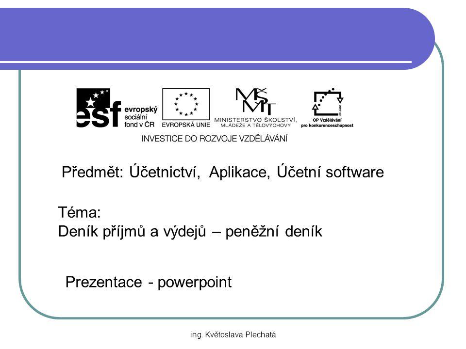 Předmět: Účetnictví, Aplikace, Účetní software Téma: Deník příjmů a výdejů – peněžní deník Prezentace - powerpoint ing. Květoslava Plechatá
