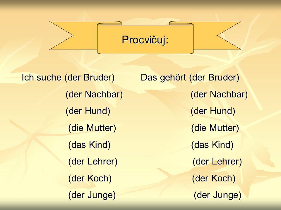 Procvičuj: Ich suche (der Bruder) Das gehört (der Bruder) (der Nachbar) (der Nachbar) (der Nachbar) (der Nachbar) (der Hund) (der Hund) (der Hund) (der Hund) (die Mutter) (die Mutter) (die Mutter) (die Mutter) (das Kind) (das Kind) (das Kind) (das Kind) (der Lehrer) (der Lehrer) (der Lehrer) (der Lehrer) (der Koch) (der Koch) (der Koch) (der Koch) (der Junge) (der Junge) (der Junge) (der Junge)