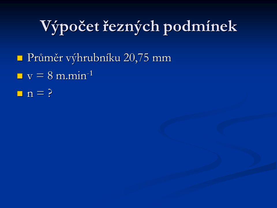 Výpočet řezných podmínek Průměr výhrubníku 20,75 mm Průměr výhrubníku 20,75 mm v = 8 m.min -1 v = 8 m.min -1 n = ? n = ?