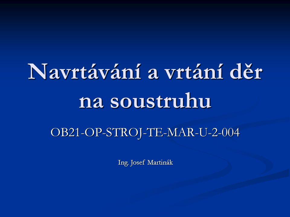 Navrtávání a vrtání děr na soustruhu OB21-OP-STROJ-TE-MAR-U-2-004 Ing. Josef Martinák