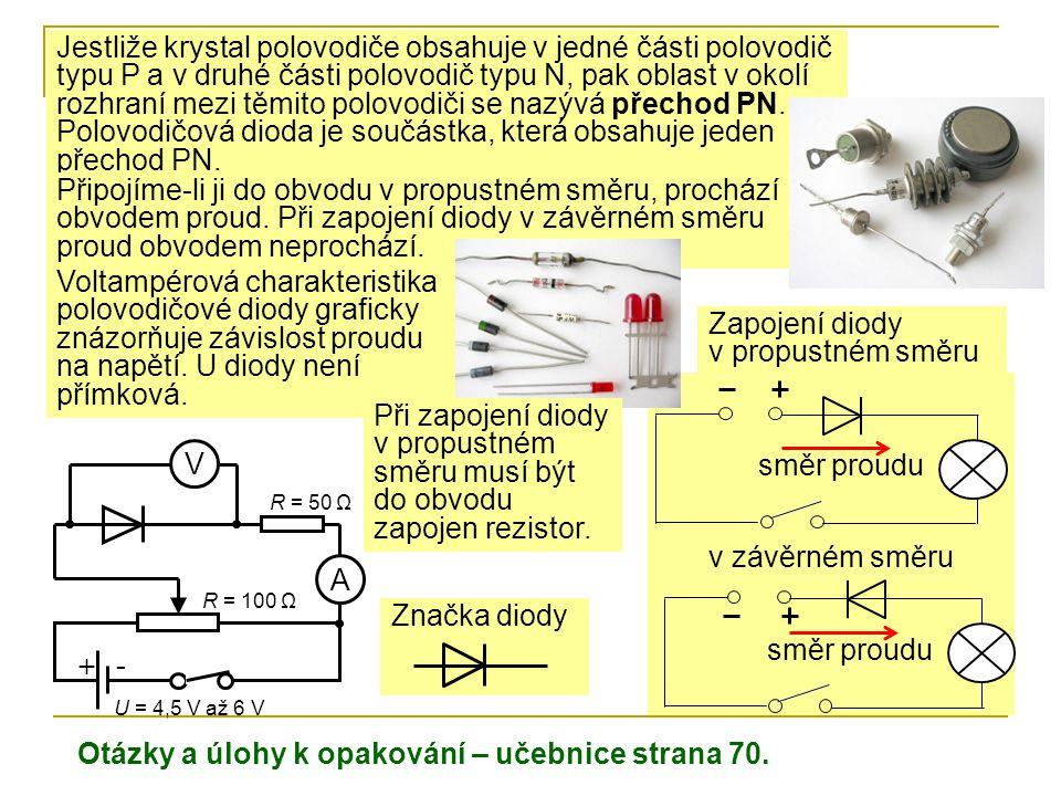Značka diody + - A V U = 4,5 V až 6 V R = 50 Ω R = 100 Ω Jestliže krystal polovodiče obsahuje v jedné části polovodič typu P a v druhé části polovodič typu N, pak oblast v okolí rozhraní mezi těmito polovodiči se nazývá přechod PN.