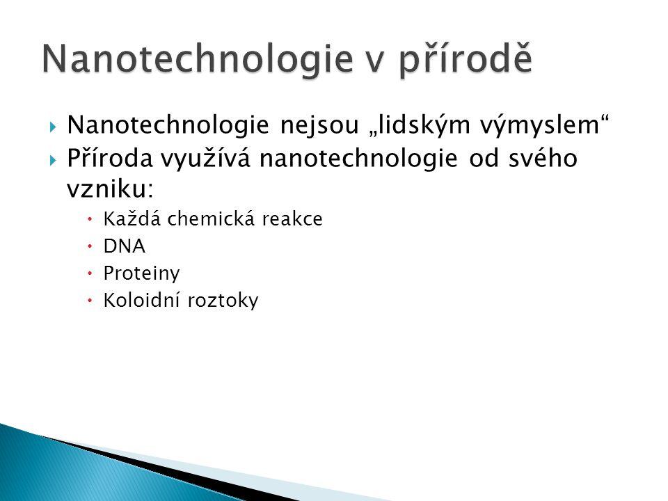 """ Nanotechnologie nejsou """"lidským výmyslem""""  Příroda využívá nanotechnologie od svého vzniku:  Každá chemická reakce  DNA  Proteiny  Koloidní roz"""