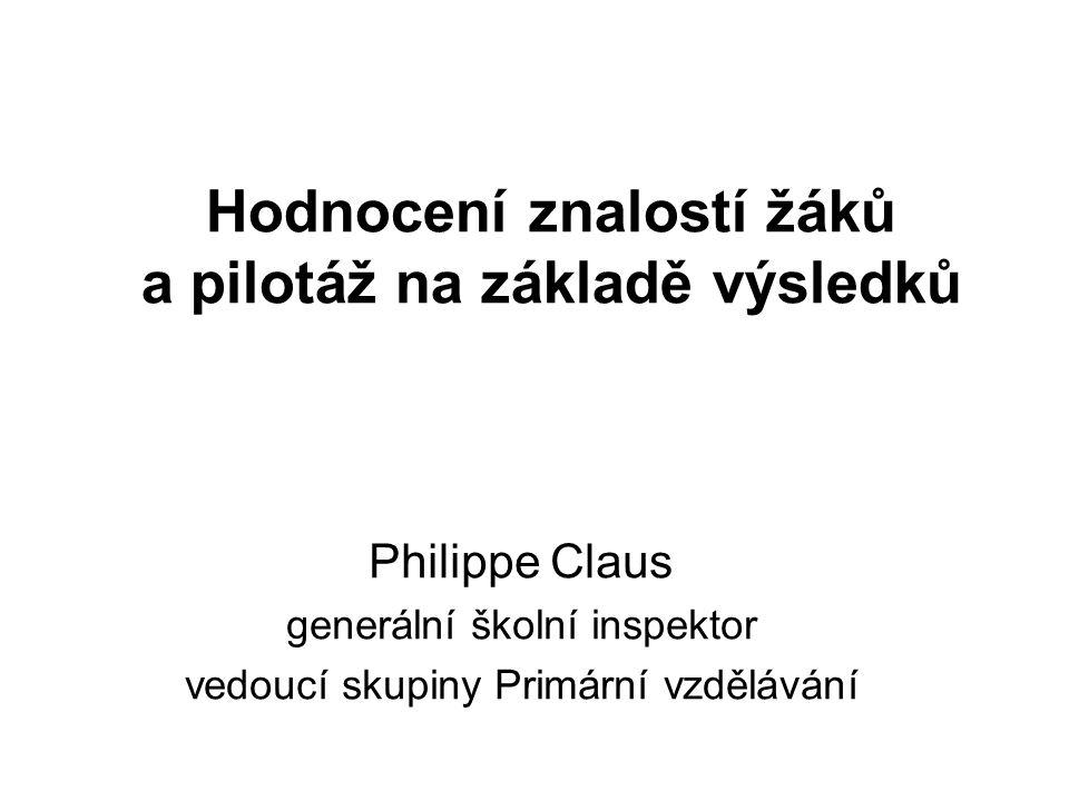 Hodnocení znalostí žáků a pilotáž na základě výsledků Philippe Claus generální školní inspektor vedoucí skupiny Primární vzdělávání