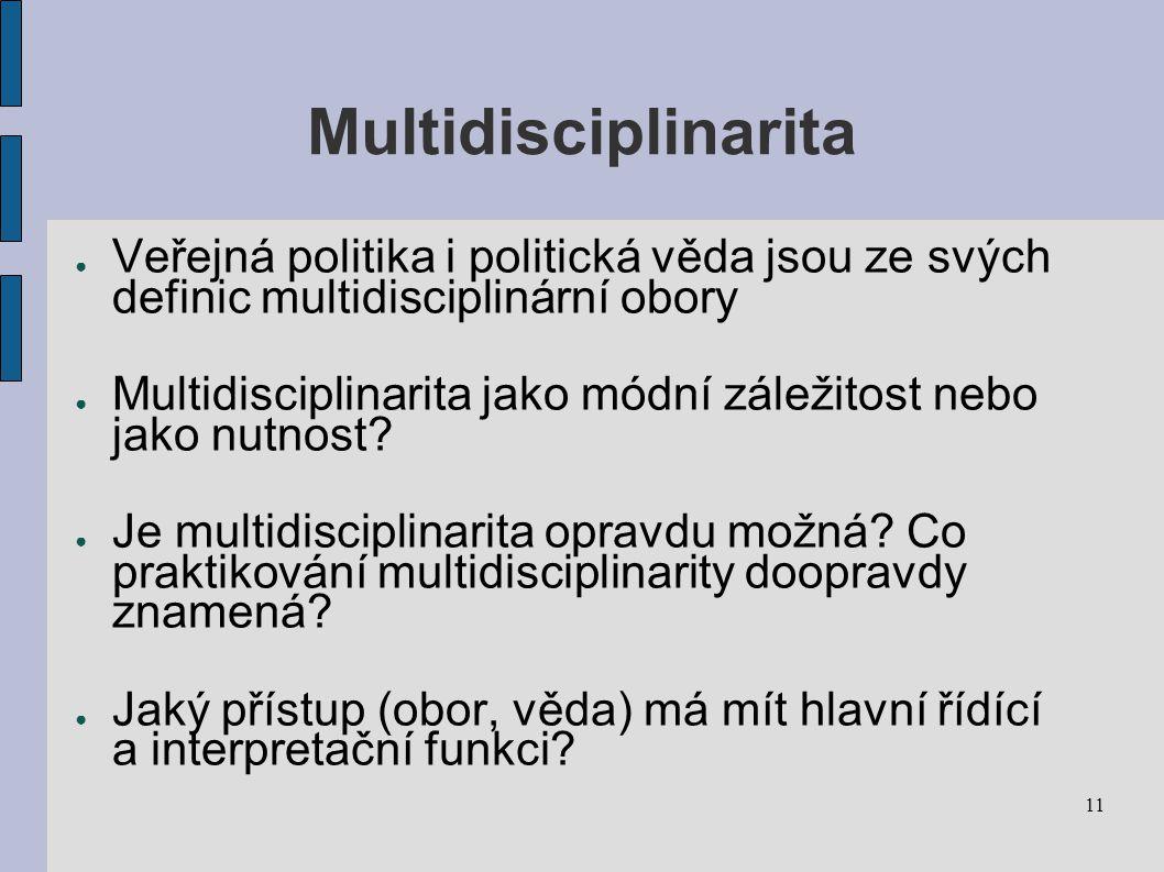 11 Multidisciplinarita ● Veřejná politika i politická věda jsou ze svých definic multidisciplinární obory ● Multidisciplinarita jako módní záležitost nebo jako nutnost.