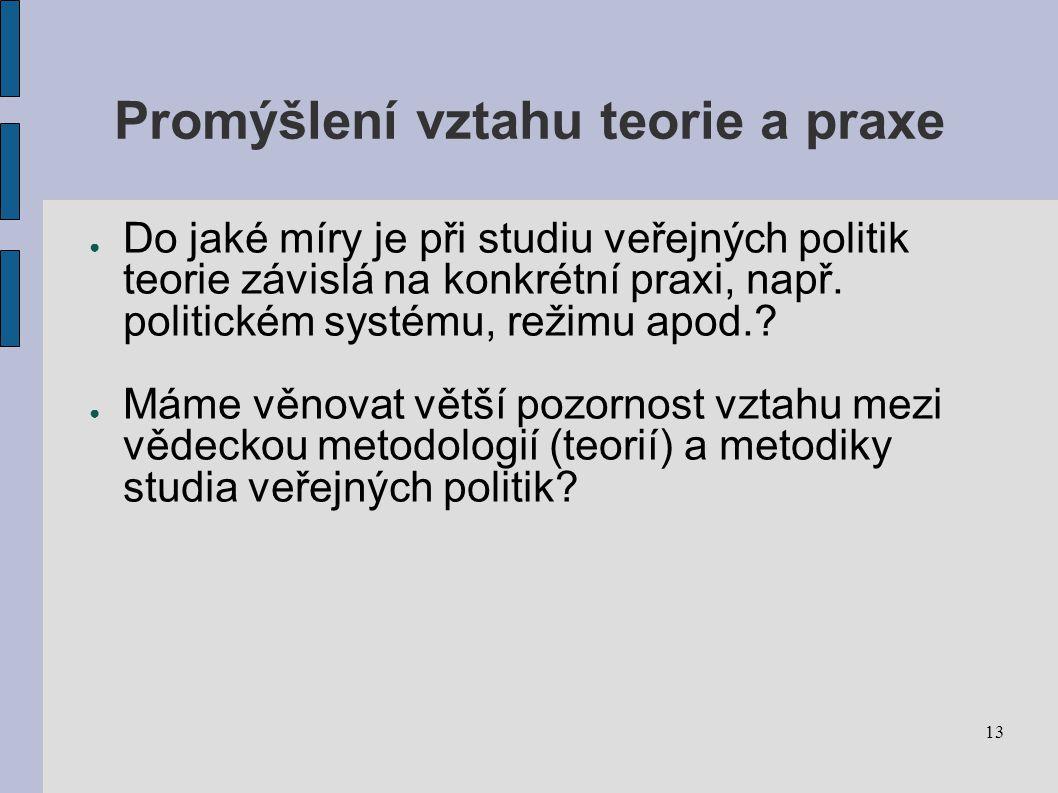 13 Promýšlení vztahu teorie a praxe ● Do jaké míry je při studiu veřejných politik teorie závislá na konkrétní praxi, např.