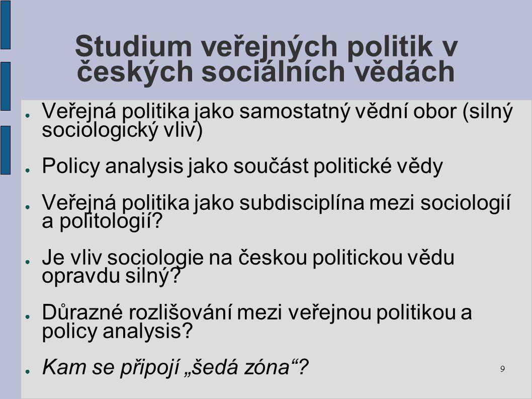 9 Studium veřejných politik v českých sociálních vědách ● Veřejná politika jako samostatný vědní obor (silný sociologický vliv) ● Policy analysis jako součást politické vědy ● Veřejná politika jako subdisciplína mezi sociologií a politologií.