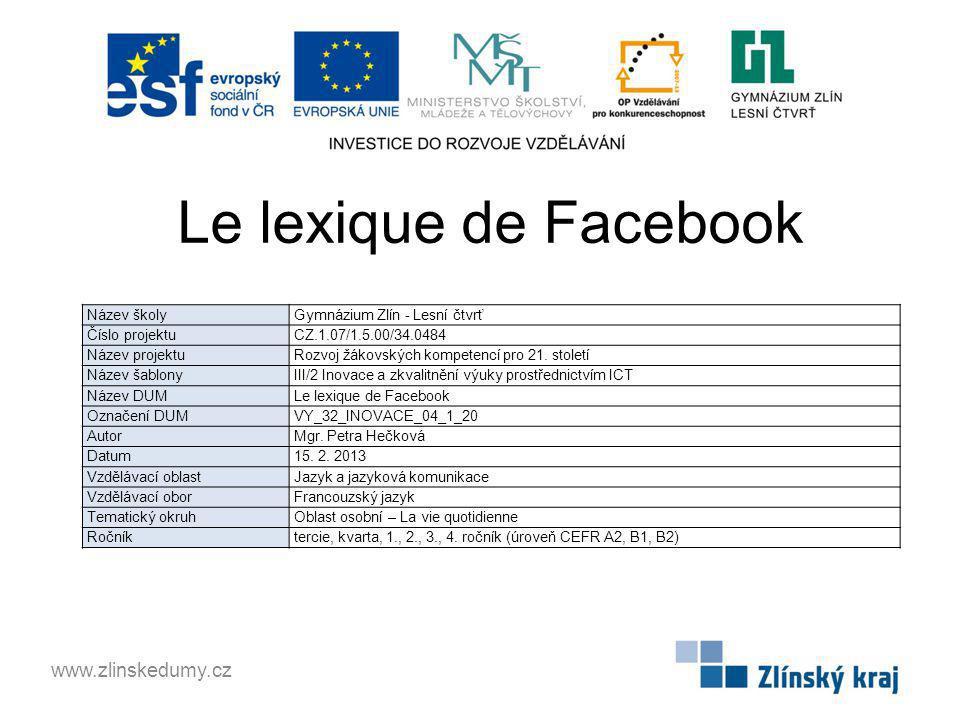 Le lexique de Facebook www.zlinskedumy.cz Název školy Gymnázium Zlín - Lesní čtvrť Číslo projektu CZ.1.07/1.5.00/34.0484 Název projektu Rozvoj žákovských kompetencí pro 21.