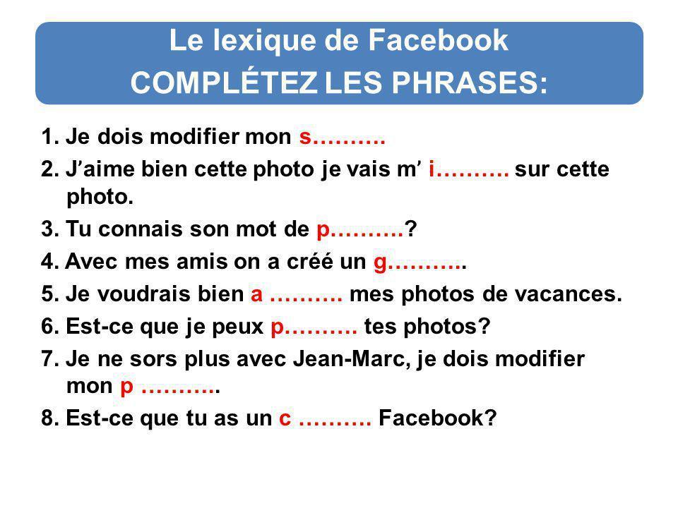 Le lexique de Facebook COMPLÉTEZ LES PHRASES: 1. Je dois modifier mon s……….